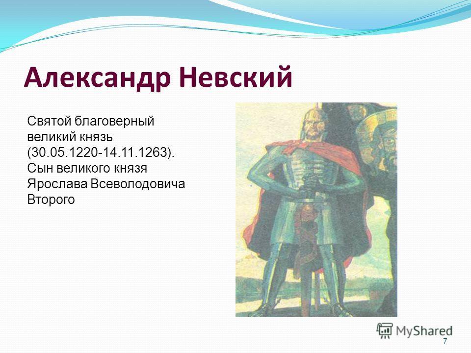 Александр Невский 7 Святой благоверный великий князь (30.05.1220-14.11.1263). Сын великого князя Ярослава Всеволодовича Второго