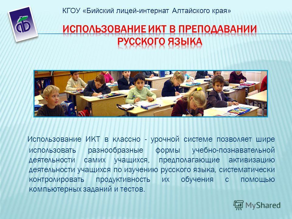 Использование ИКТ в классно - урочной системе позволяет шире использовать разнообразные формы учебно-познавательной деятельности самих учащихся, предполагающие активизацию деятельности учащихся по изучению русского языка, систематически контролироват