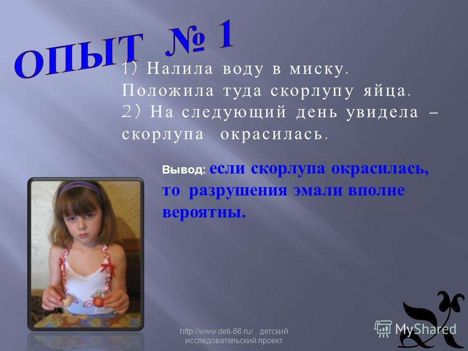 http://www.deti-66.ru/ детский исследовательский проект 1) Налила воду в миску. Положила туда скорлупу яйца. 2) На следующий день увидела – скорлупа окрасилась. Вывод: если скорлупа окрасилась, то разрушения эмали вполне вероятны.