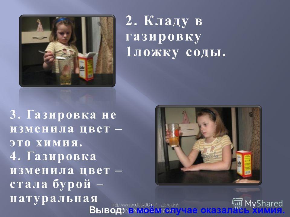 http://www.deti-66.ru/ детский исследовательский проект 2. Кладу в газировку 1 ложку соды. 3. Газировка не изменила цвет – это химия. 4. Газировка изменила цвет – стала бурой – натуральная Вывод: в моём случае оказалась химия.