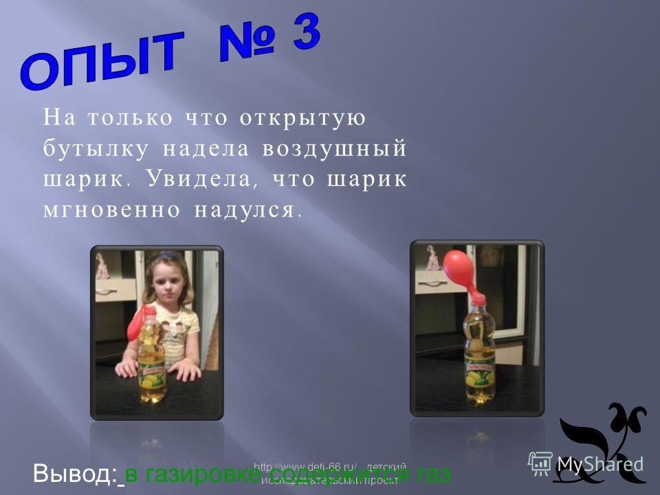 http://www.deti-66.ru/ детский исследовательский проект На только что открытую бутылку надела воздушный шарик. Увидела, что шарик мгновенно надулся. Вывод: в газировке содержится газ.