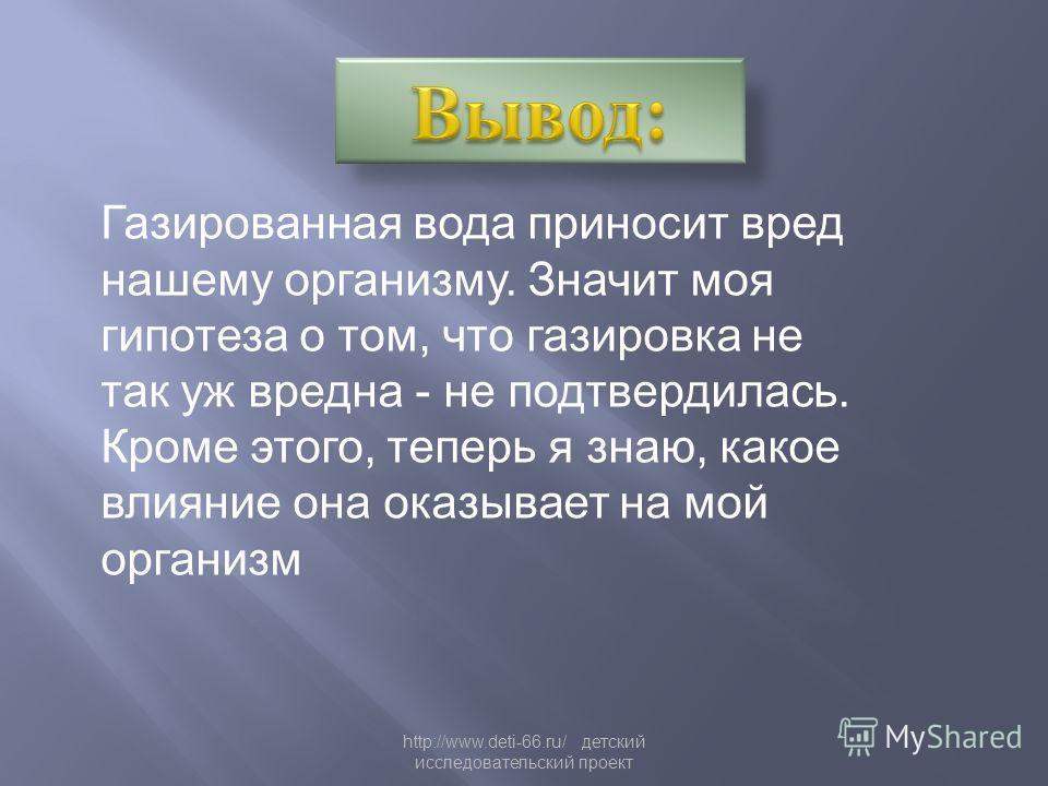 http://www.deti-66.ru/ детский исследовательский проект Газированная вода приносит вред нашему организму. Значит моя гипотеза о том, что газировка не так уж вредна - не подтвердилась. Кроме этого, теперь я знаю, какое влияние она оказывает на мой орг