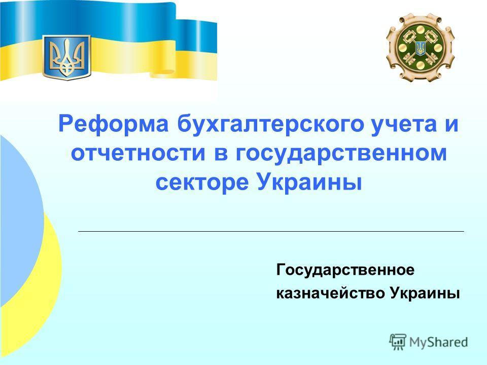 Реформа бухгалтерского учета и отчетности в государственном секторе Украины Государственное казначейство Украины