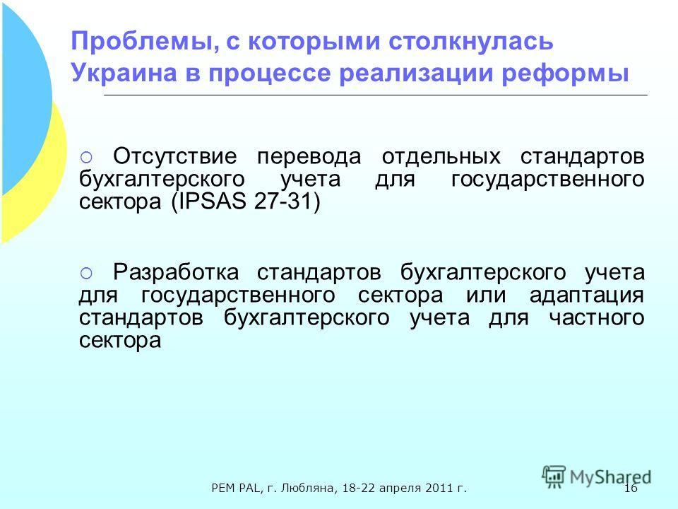 Проблемы, с которыми столкнулась Украина в процессе реализации реформы Отсутствие перевода отдельных стандартов бухгалтерского учета для государственного сектора (IPSAS 27-31) Разработка стандартов бухгалтерского учета для государственного сектора ил