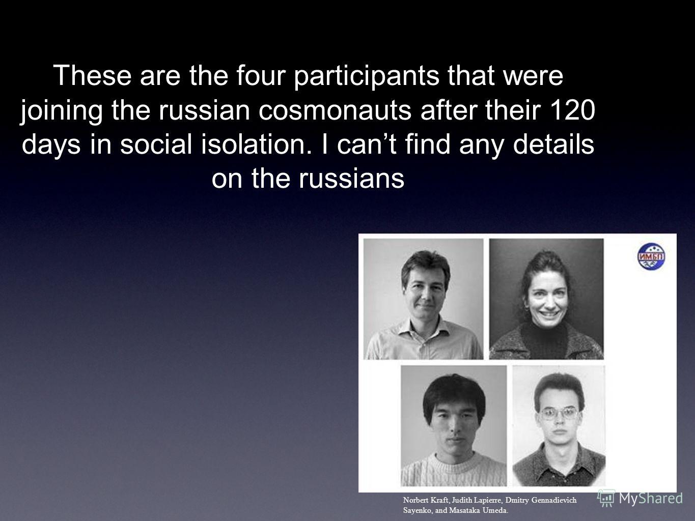 Norbert Kraft, Judith Lapierre, Dmitry Gennadievich Sayenko, and Masataka Umeda. These are the four participants that were joining the russian cosmonauts after their 120 days in social isolation. I cant find any details on the russians
