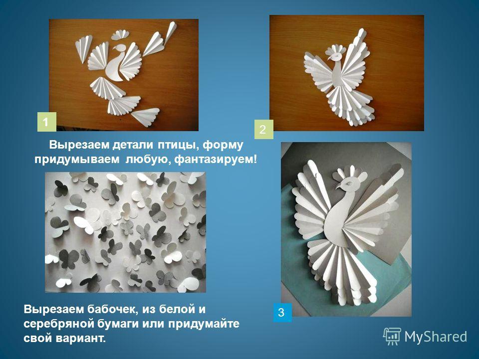 Вырезаем детали птицы, форму придумываем любую, фантазируем! Вырезаем бабочек, из белой и серебряной бумаги или придумайте свой вариант. 1 2 3