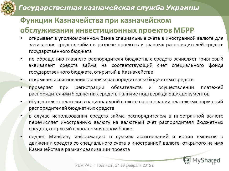 PEM PAL, г. Тбилиси, 27-29 февраля 2012 г. 11 Функции Казначейства при казначейском обслуживании инвестиционных проектов МБРР открывает в уполномоченном банке специальные счета в иностранной валюте для зачисления средств займа в разрезе проектов и гл