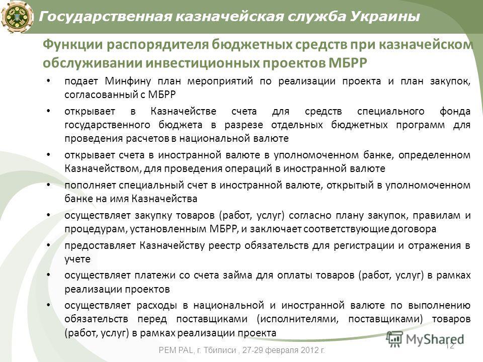 PEM PAL, г. Тбилиси, 27-29 февраля 2012 г. 12 Функции распорядителя бюджетных средств при казначейском обслуживании инвестиционных проектов МБРР подает Минфину план мероприятий по реализации проекта и план закупок, согласованный с МБРР открывает в Ка