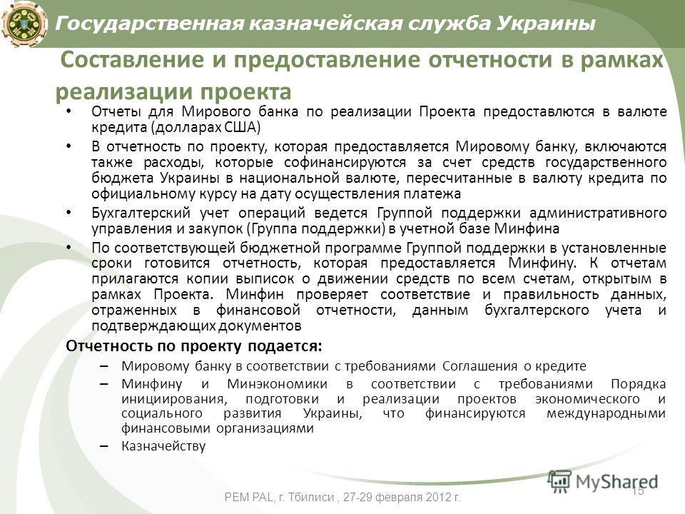 PEM PAL, г. Тбилиси, 27-29 февраля 2012 г. 15 Составление и предоставление отчетности в рамках реализации проекта Отчеты для Мирового банка по реализации Проекта предоставлются в валюте кредита (долларах США) В отчетность по проекту, которая предоста