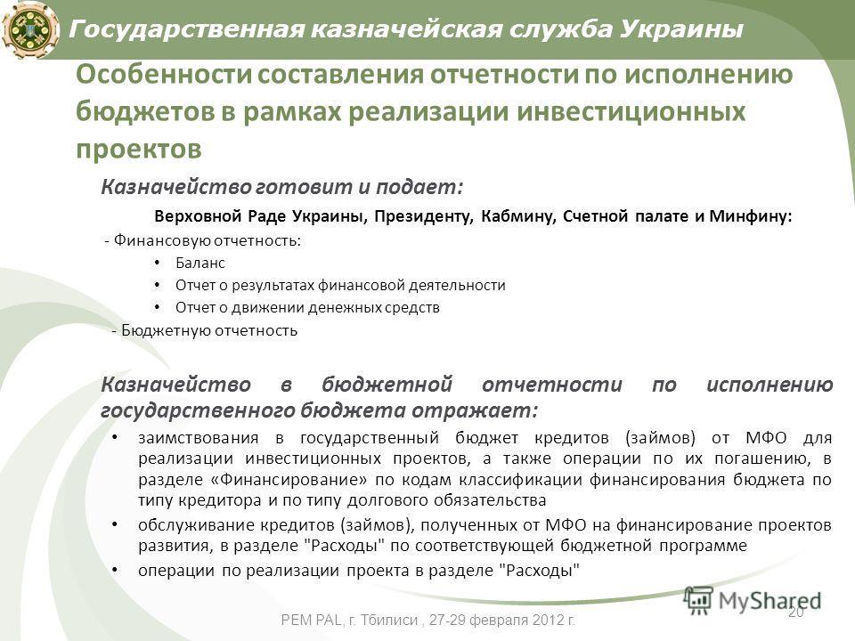 PEM PAL, г. Тбилиси, 27-29 февраля 2012 г. 20 Особенности составления отчетности по исполнению бюджетов в рамках реализации инвестиционных проектов Казначейство готовит и подает: Верховной Раде Украины, Президенту, Кабмину, Счетной палате и Минфину: