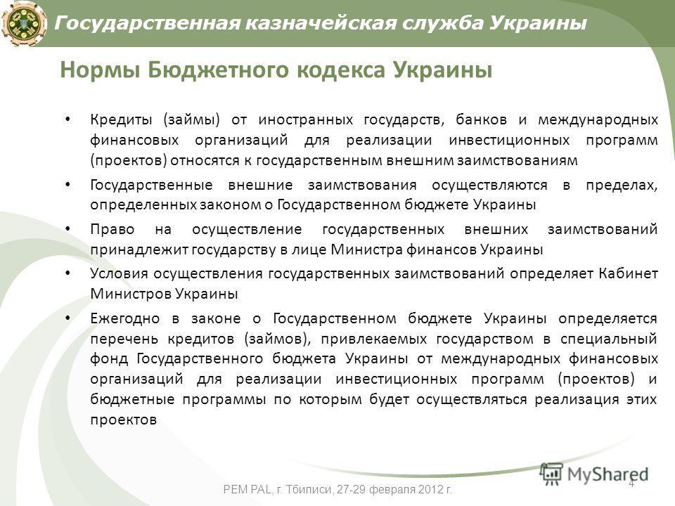 PEM PAL, г. Тбилиси, 27-29 февраля 2012 г. 4 Нормы Бюджетного кодекса Украины Кредиты (займы) от иностранных государств, банков и международных финансовых организаций для реализации инвестиционных программ (проектов) относятся к государственным внешн