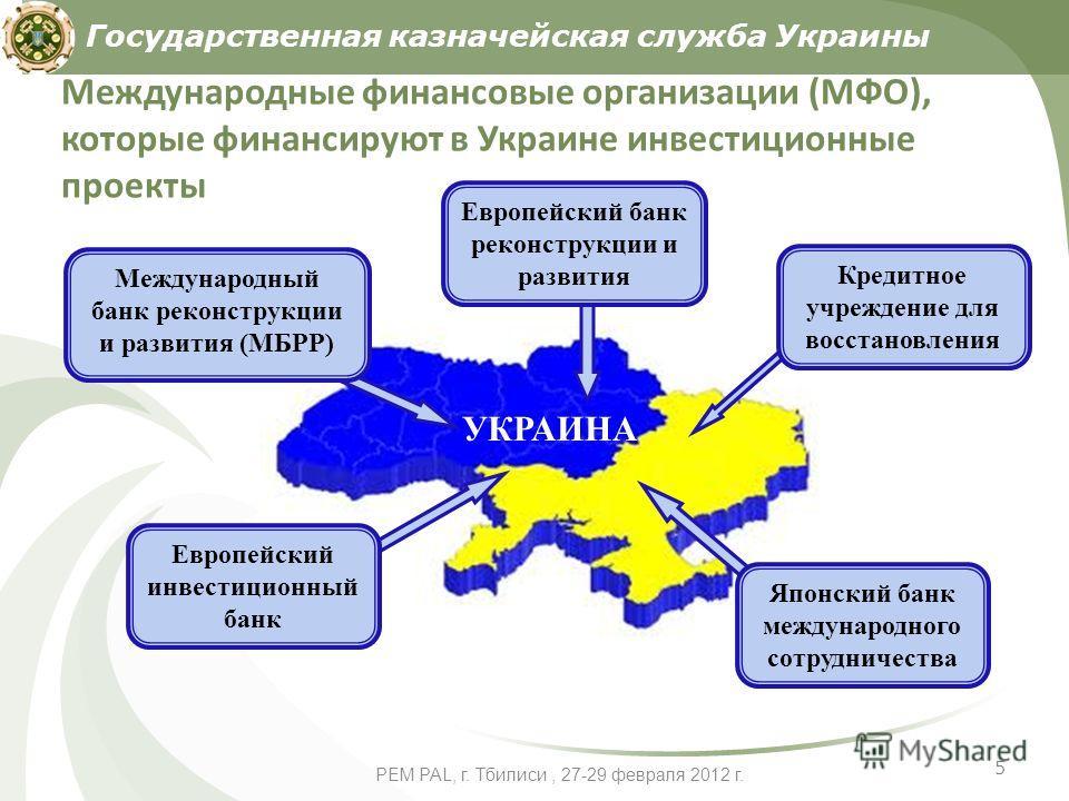 5 PEM PAL, г. Тбилиси, 27-29 февраля 2012 г. Международные финансовые организации (МФО), которые финансируют в Украине инвестиционные проекты Государственная казначейская служба Украины Японский банк международного сотрудничества Европейский банк рек