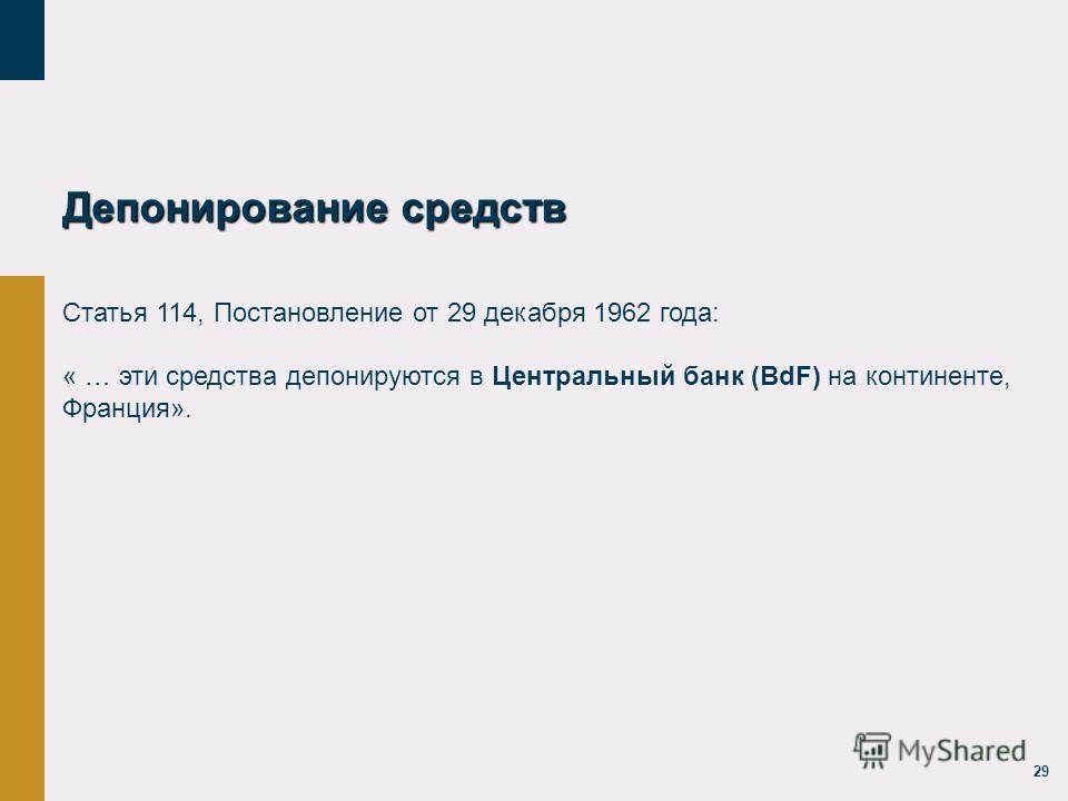 29 Депонирование средств Статья 114, Постановление от 29 декабря 1962 года: « … эти средства депонируются в Центральный банк (BdF) на континенте, Франция».
