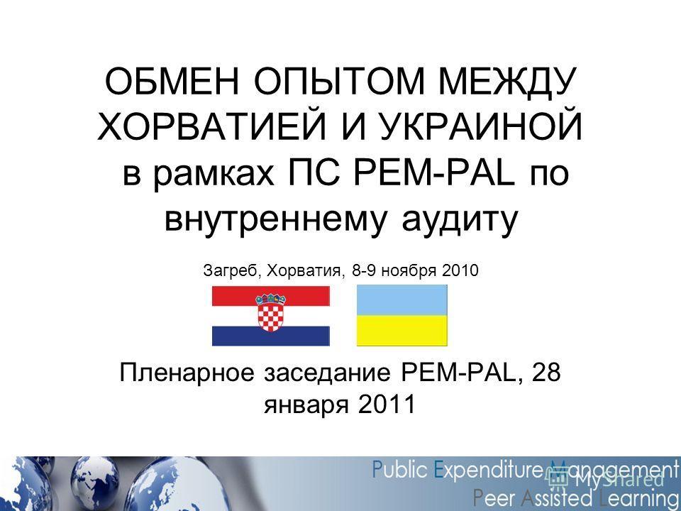 ОБМЕН ОПЫТОМ МЕЖДУ ХОРВАТИЕЙ И УКРАИНОЙ в рамках ПС PEM-PAL по внутреннему аудиту Загреб, Хорватия, 8-9 ноября 2010 Пленарное заседание PEM-PAL, 28 января 2011