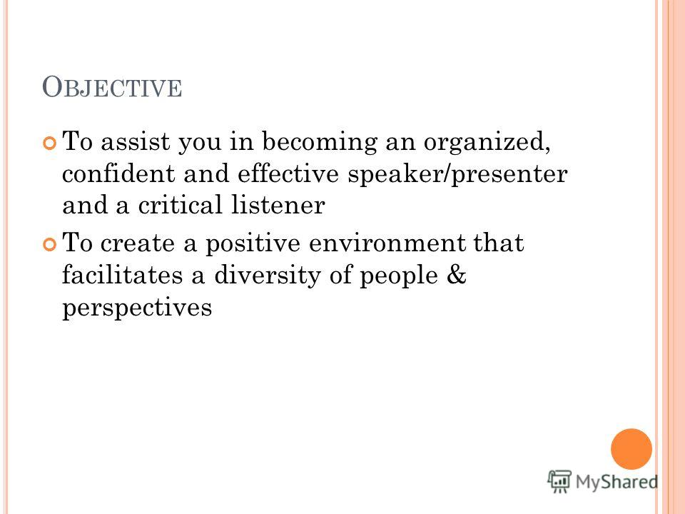 O BJECTIVE To assist you in becoming an organized, confident and effective speaker/presenter and a critical listener To create a positive environment that facilitates a diversity of people & perspectives