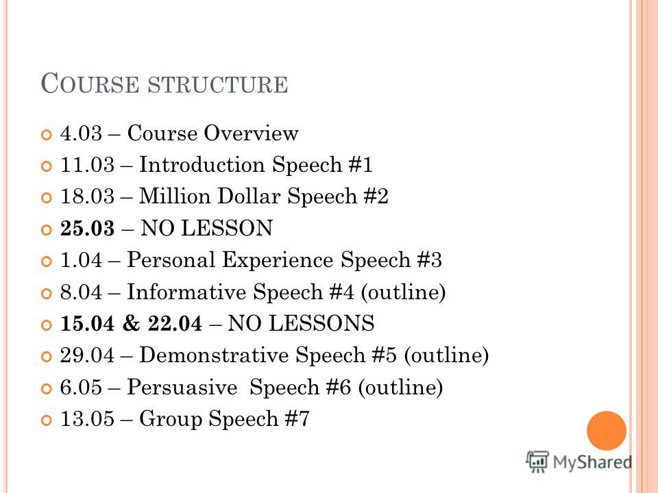 C OURSE STRUCTURE 4.03 – Course Overview 11.03 – Introduction Speech #1 18.03 – Million Dollar Speech #2 25.03 – NO LESSON 1.04 – Personal Experience Speech #3 8.04 – Informative Speech #4 (outline) 15.04 & 22.04 – NO LESSONS 29.04 – Demonstrative Sp