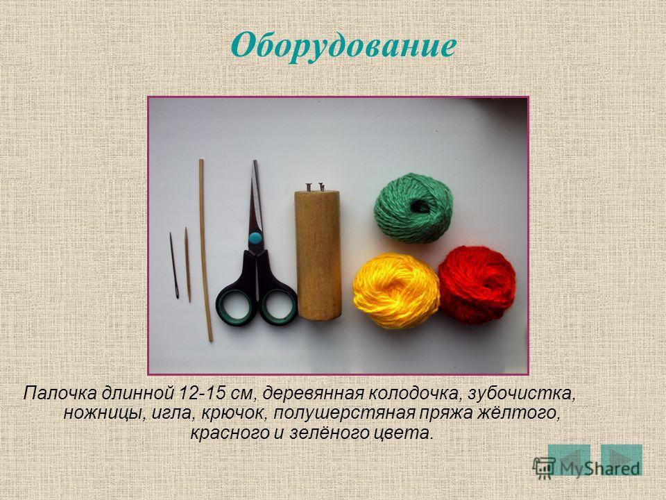 Оборудование Палочка длинной 12-15 см, деревянная колодочка, зубочистка, ножницы, игла, крючок, полушерстяная пряжа жёлтого, красного и зелёного цвета.