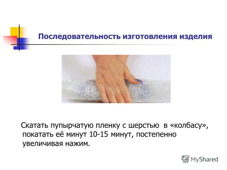 Последовательность изготовления изделия Скатать пупырчатую пленку с шерстью в «колбасу», покатать её минут 10-15 минут, постепенно увеличивая нажим.