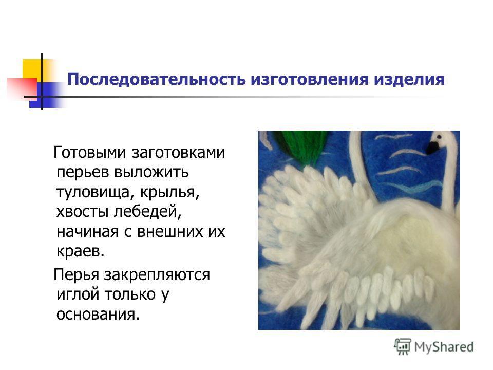 Последовательность изготовления изделия Готовыми заготовками перьев выложить туловища, крылья, хвосты лебедей, начиная с внешних их краев. Перья закрепляются иглой только у основания.