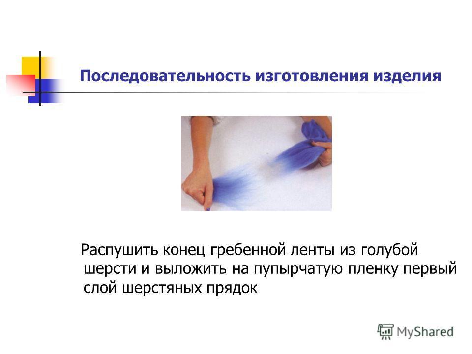 Последовательность изготовления изделия Распушить конец гребенной ленты из голубой шерсти и выложить на пупырчатую пленку первый слой шерстяных прядок