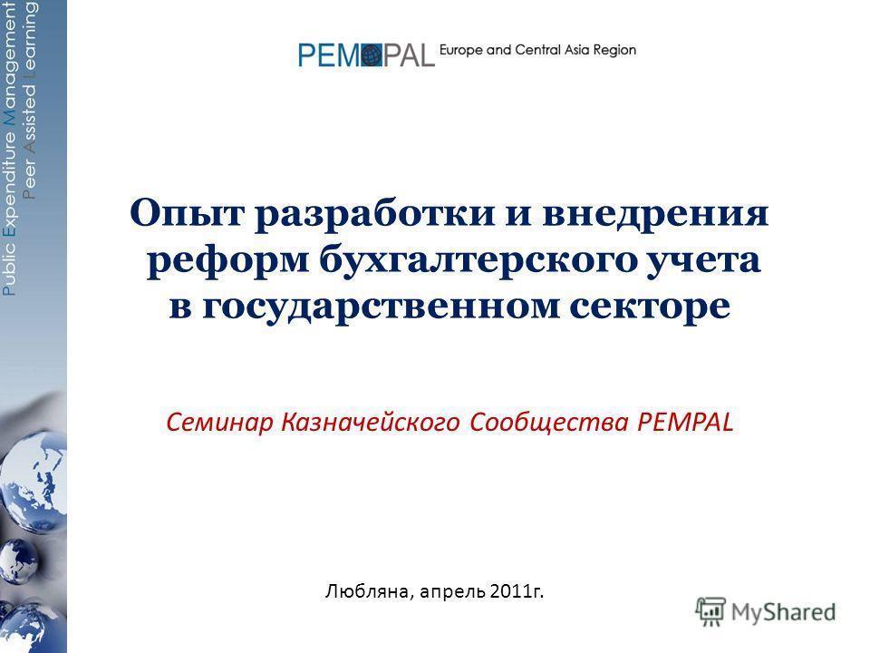 Опыт разработки и внедрения реформ бухгалтерского учета в государственном секторе Семинар Казначейского Сообщества PEMPAL Любляна, апрель 2011г.