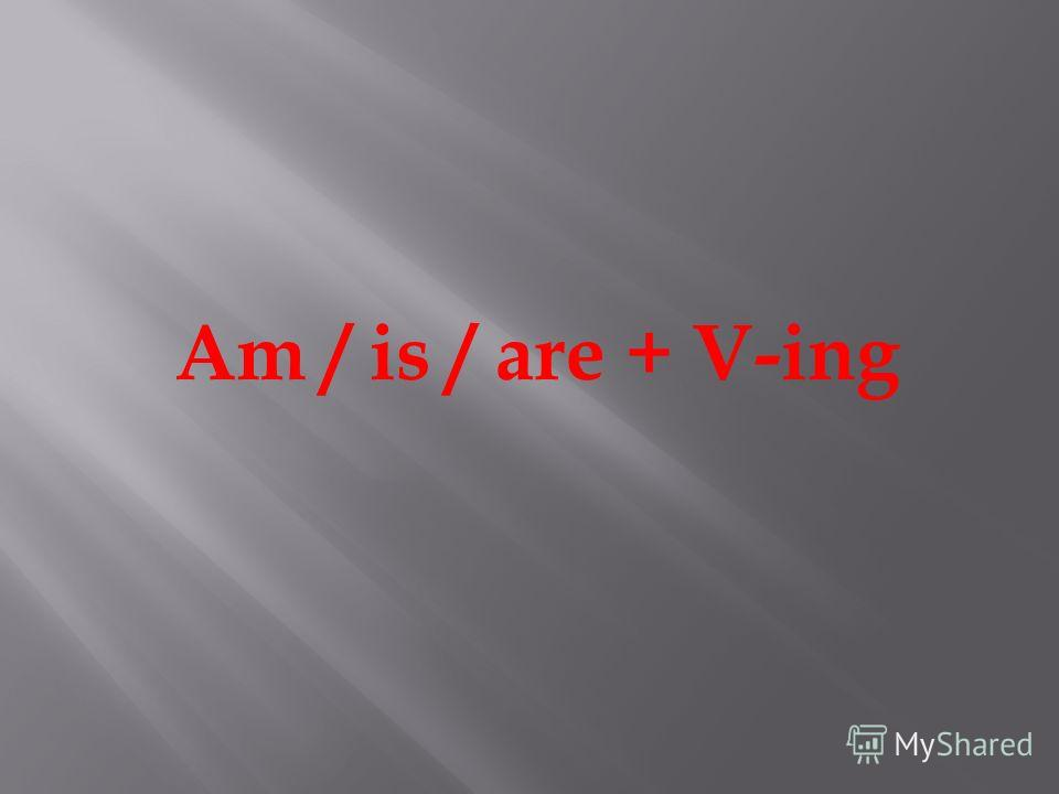 Am / is / are + V-ing