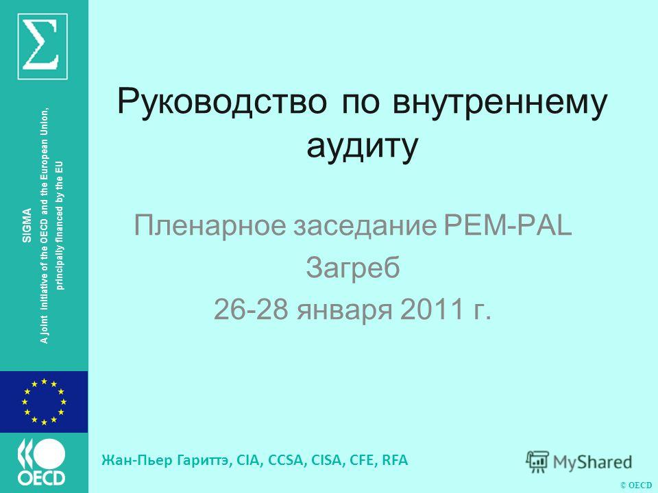© OECD SIGMA A joint initiative of the OECD and the European Union, principally financed by the EU Руководство по внутреннему аудиту Пленарное заседание PEM-PAL Загреб 26-28 января 2011 г. Жан-Пьер Гариттэ, CIA, CCSA, CISA, CFE, RFA