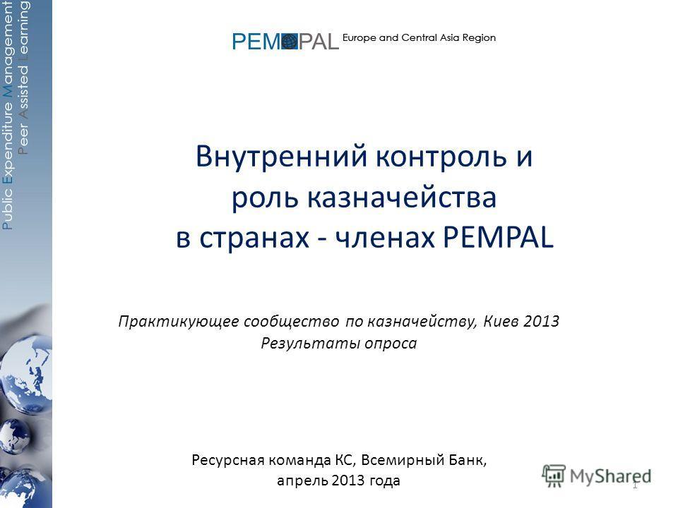 Внутренний контроль и роль казначейства в странах - членах PEMPAL Практикующее сообщество по казначейству, Киев 2013 Результаты опроса Ресурсная команда КС, Всемирный Банк, апрель 2013 года 1