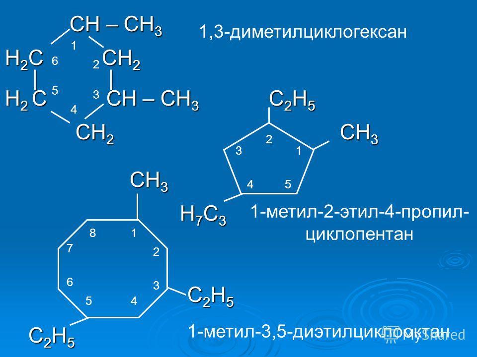 СH – CH 3 СH – CH 3 H 2 C CH 2         H 2 C CH – CH 3 C 2 H 5 CH 2 CH 3 CH 2 CH 3 CH 3 CH 3 H 7 C 3 H 7 C 3 C 2 H 5 C 2 H 5 1 2 3 4 5 6 1,3-диметилциклогексан 2 13 45 1-метил-2-этил-4-пропил- циклопентан 1 2 3 45 6 7 8 1-метил-3,5-диэтилциклооктан