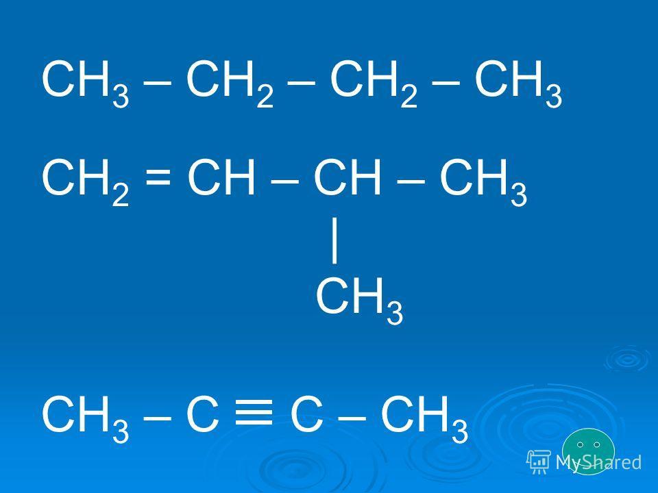 CH 3 – CH 2 – CH 2 – CH 3 CH 2 = CH – CH – CH 3 | CH 3 CH 3 – C C – CH 3