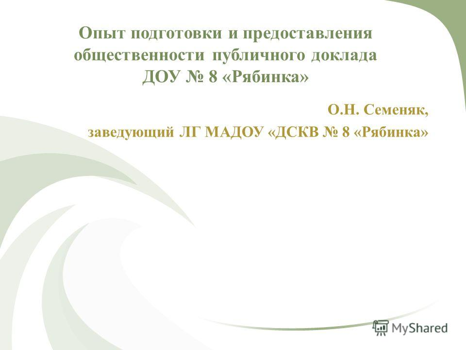 Опыт подготовки и предоставления общественности публичного доклада ДОУ 8 «Рябинка» О.Н. Семеняк, заведующий ЛГ МАДОУ «ДСКВ 8 «Рябинка»