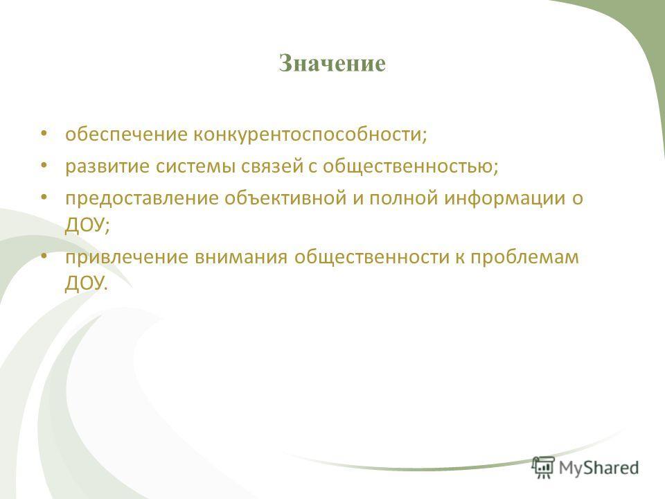 Значение обеспечение конкурентоспособности; развитие системы связей с общественностью; предоставление объективной и полной информации о ДОУ; привлечение внимания общественности к проблемам ДОУ.