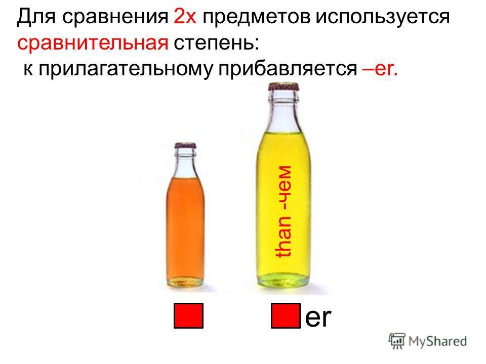 Для сравнения 2х предметов используется сравнительная степень: к прилагательному прибавляется –er.