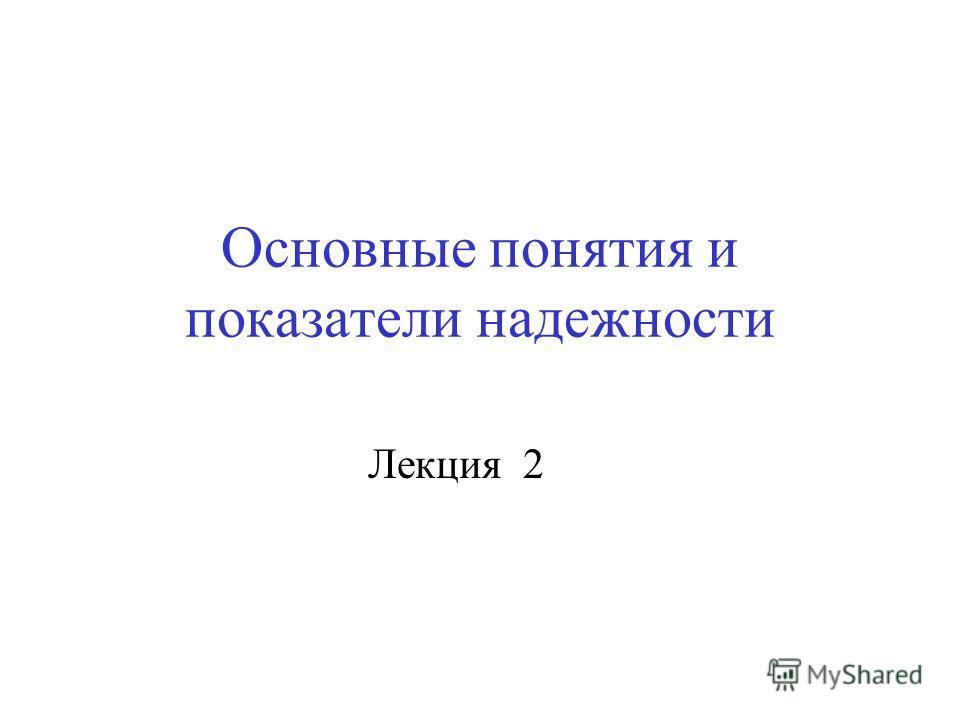 Основные понятия и показатели надежности Лекция 2