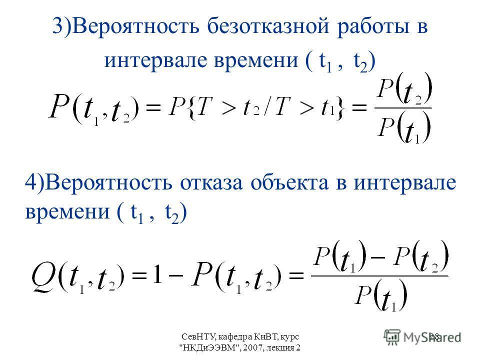 СевНТУ, кафедра КиВТ, курс НКДиЭЭВМ, 2007, лекция 2 28 3)Вероятность безотказной работы в интервале времени ( t 1, t 2 ) 4)Вероятность отказа объекта в интервале времени ( t 1, t 2 )