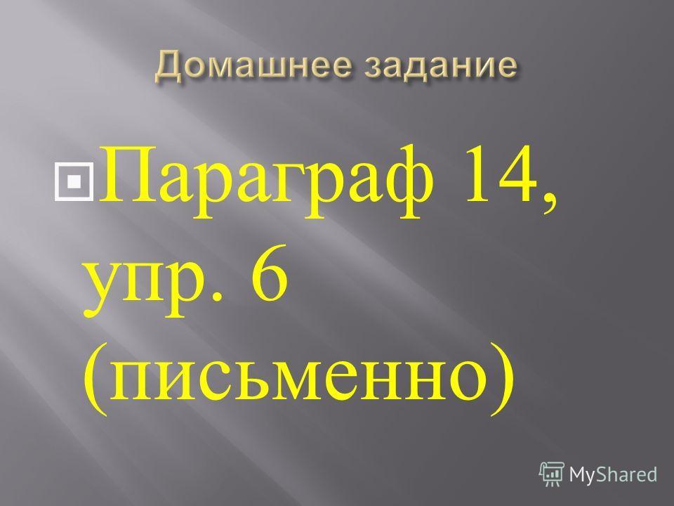 Параграф 14, упр. 6 ( письменно )
