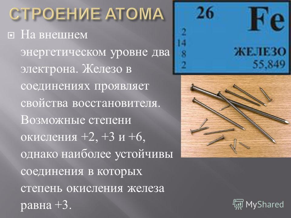 На внешнем энергетическом уровне два электрона. Железо в соединениях проявляет свойства восстановителя. Возможные степени окисления +2, +3 и +6, однако наиболее устойчивы соединения в которых степень окисления железа равна +3.