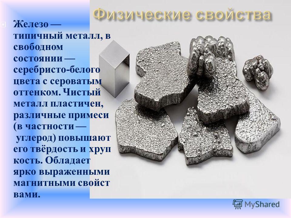 Железо типичный металл, в свободном состоянии серебристо - белого цвета с сероватым оттенком. Чистый металл пластичен, различные примеси ( в частности углерод ) повышают его твёрдость и хруп кость. Обладает ярко выраженными магнитными свойст вами.