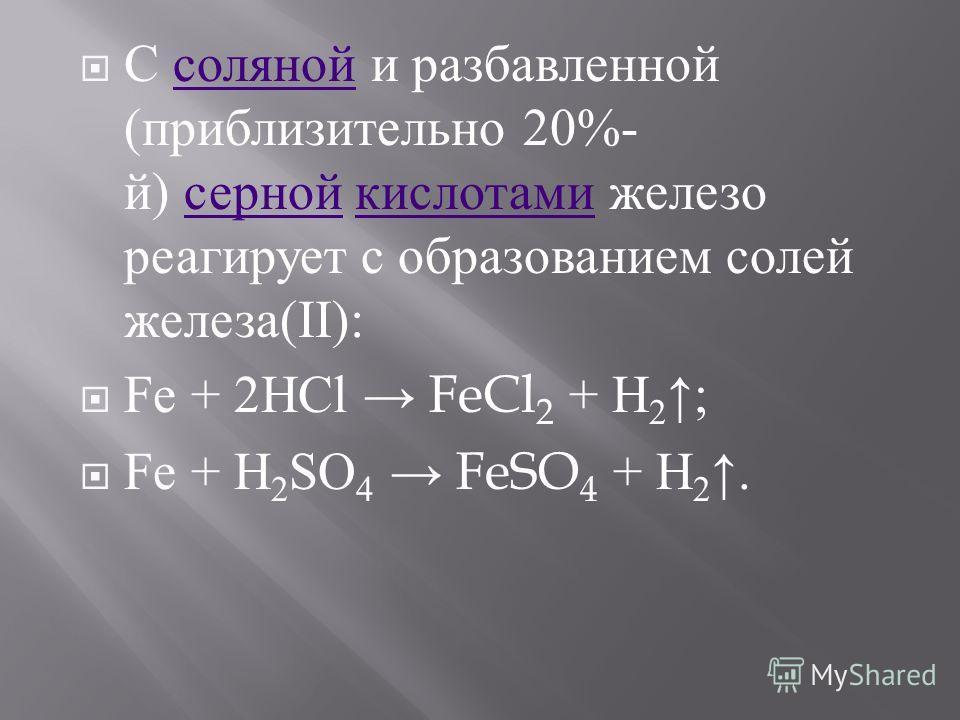 С соляной и разбавленной ( приблизительно 20%- й ) серной кислотами железо реагирует с образованием солей железа (II): соляной серной кислотами Fe + 2HCl FeCl 2 + H 2 ; Fe + H 2 SO 4 FeSO 4 + H 2.