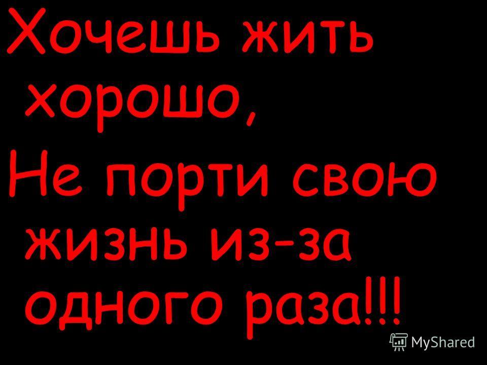 Хочешь жить хорошо, Не порти свою жизнь из-за одного раза!!!