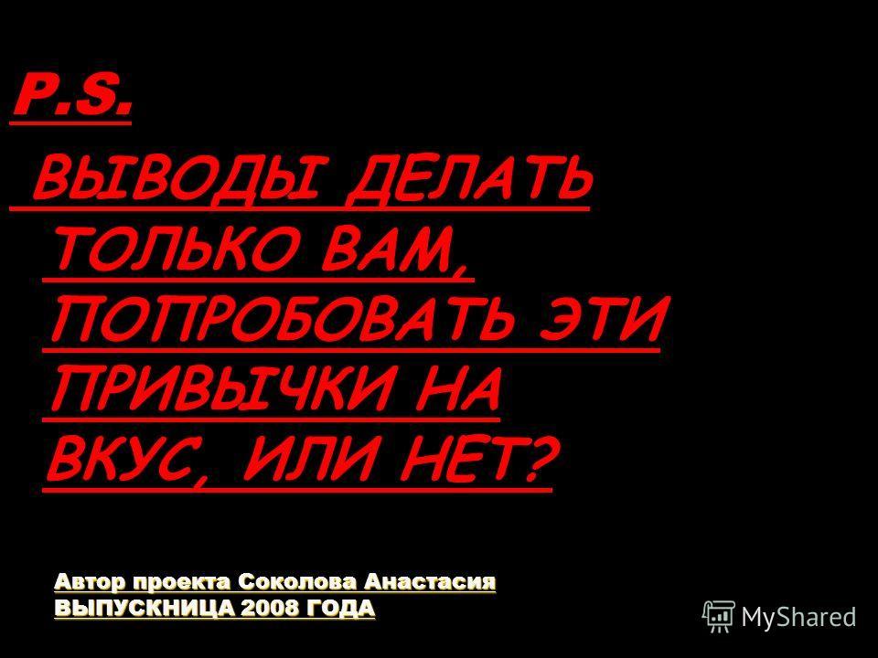 P.S. ВЫВОДЫ ДЕЛАТЬ ТОЛЬКО ВАМ, ПОПРОБОВАТЬ ЭТИ ПРИВЫЧКИ НА ВКУС, ИЛИ НЕТ? Автор проекта Соколова Анастасия ВЫПУСКНИЦА 2008 ГОДА