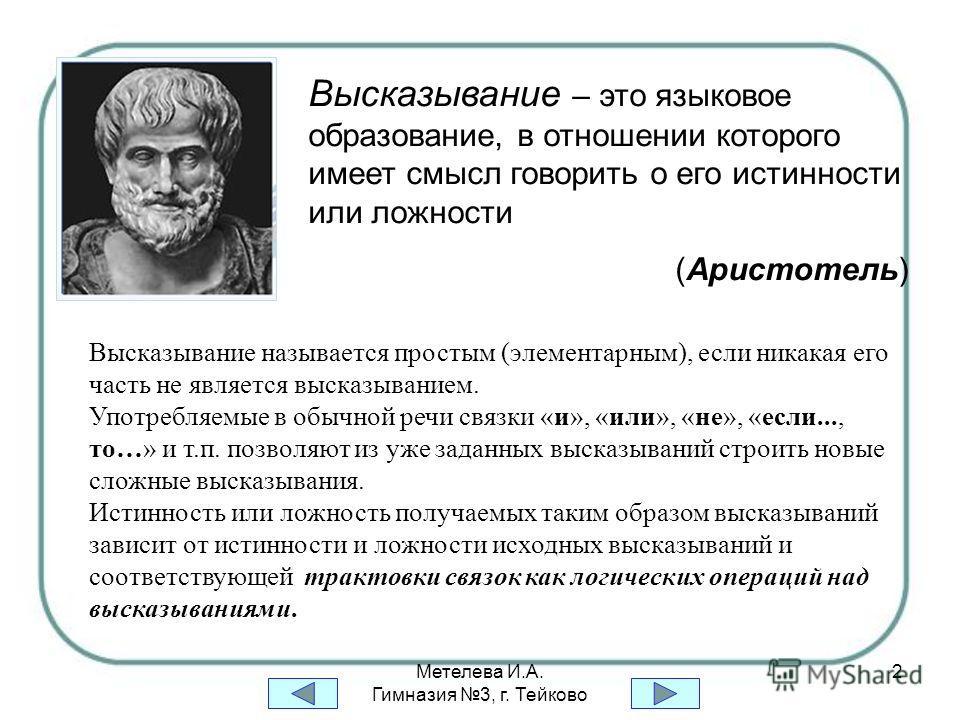 Метелева И.А. Гимназия 3, г. Тейково 2 Высказывание – это языковое образование, в отношении которого имеет смысл говорить о его истинности или ложности (Аристотель) Высказывание называется простым (элементарным), если никакая его часть не является вы