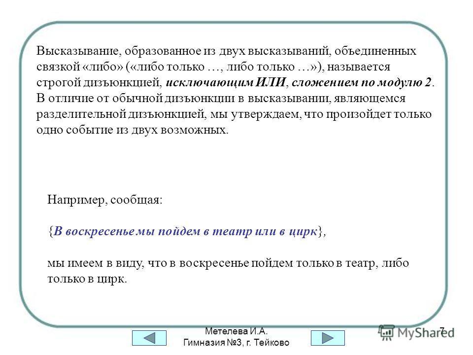Метелева И.А. Гимназия 3, г. Тейково 7 Высказывание, образованное из двух высказываний, объединенных связкой «либо» («либо только …, либо только …»), называется строгой дизъюнкцией, исключающим ИЛИ, сложением по модулю 2. В отличие от обычной дизъюнк