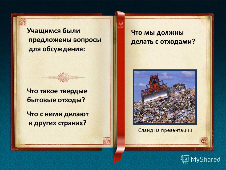 Учащимся были предложены вопросы для обсуждения: Что такое твердые бытовые отходы? Что с ними делают в других странах? Что мы должны делать с отходами? Слайд из презентации