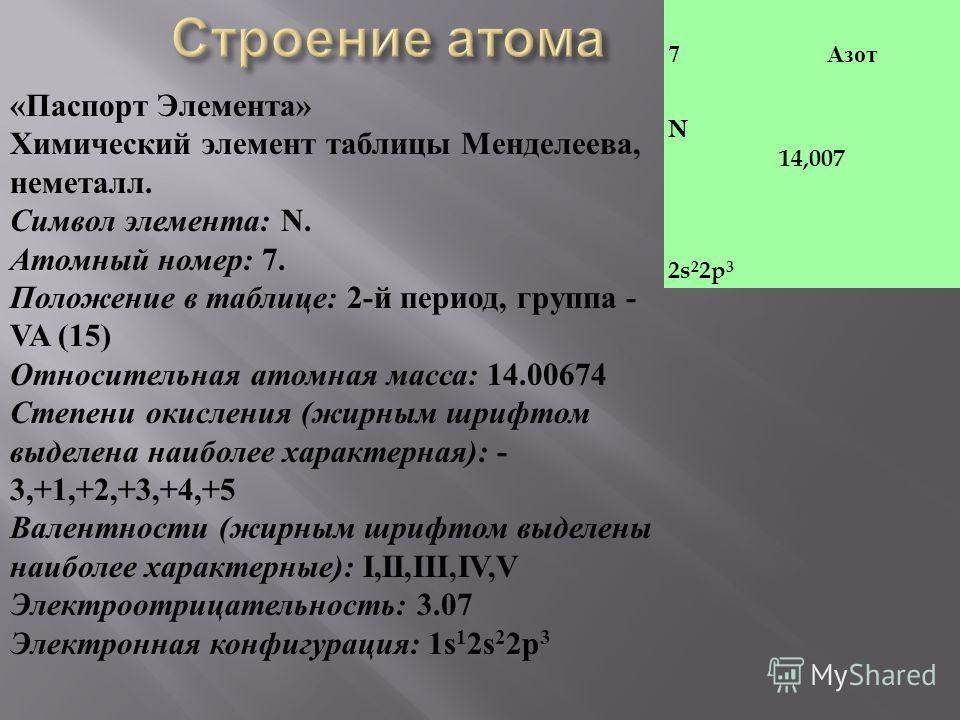 7 Азот N 14,007 2s 2 2p 3 « Паспорт Элемента » Химический элемент таблицы Менделеева, неметалл. Символ элемента : N. Атомный номер : 7. Положение в таблице : 2- й период, группа - VA (15) Относительная атомная масса : 14.00674 Степени окисления ( жир