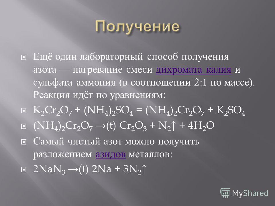 Ещё один лабораторный способ получения азота нагревание смеси дихромата калия и сульфата аммония ( в соотношении 2:1 по массе ). Реакция идёт по уравнениям : дихромата калия K 2 Cr 2 O 7 + (NH 4 ) 2 SO 4 = (NH 4 ) 2 Cr 2 O 7 + K 2 SO 4 (NH 4 ) 2 Cr 2