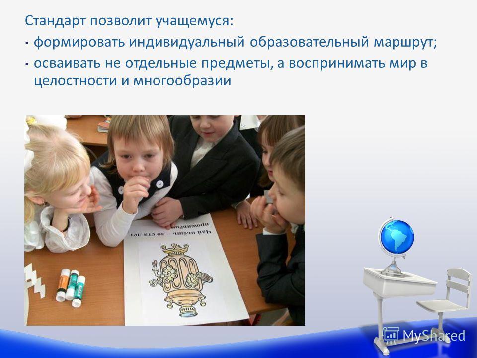 Стандарт позволит учащемуся: формировать индивидуальный образовательный маршрут; осваивать не отдельные предметы, а воспринимать мир в целостности и многообразии