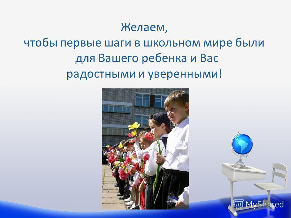 Желаем, чтобы первые шаги в школьном мире были для Вашего ребенка и Вас радостными и уверенными!
