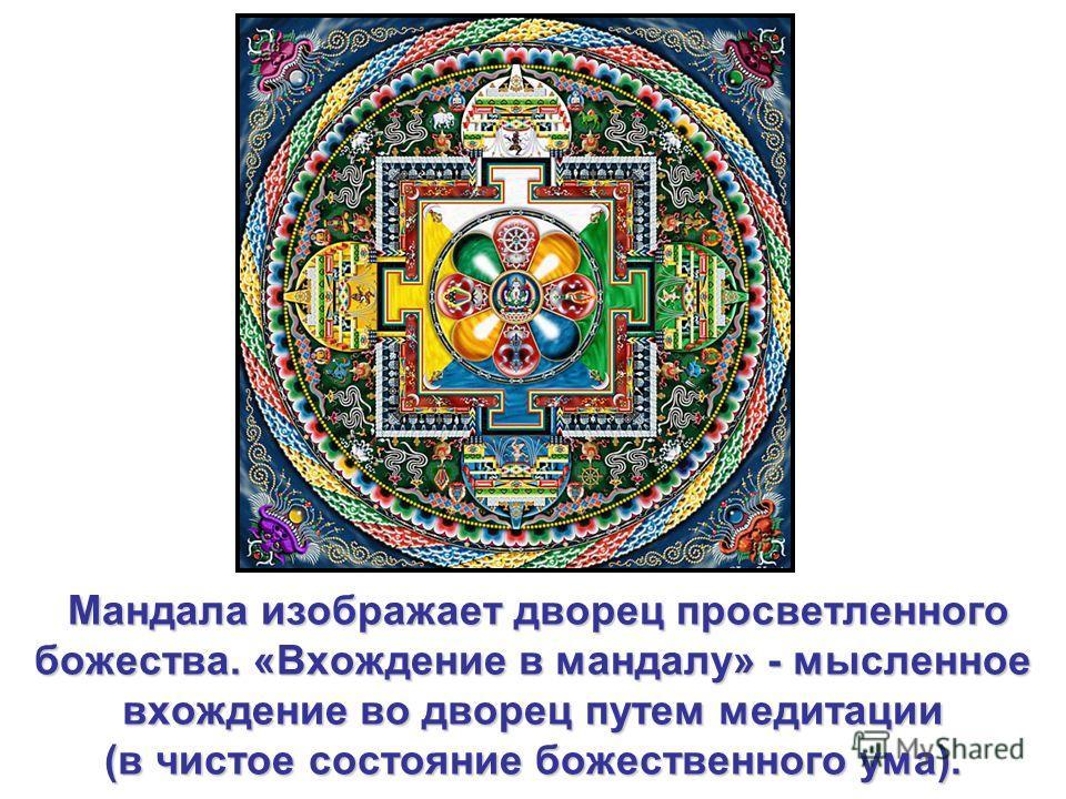 Мандала изображает дворец просветленного божества.«Вхождение в мандалу» - мысленное вхождение во дворец путем медитации (в чистое состояние божественного ума). Мандала изображает дворец просветленного божества. «Вхождение в мандалу» - мысленное вхожд