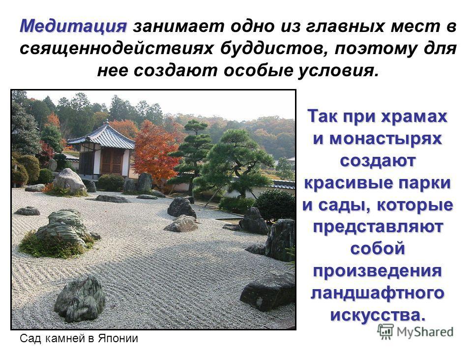 Медитация Медитация занимает одно из главных мест в священнодействиях буддистов, поэтому для нее создают особые условия. Так при храмах и монастырях создают красивые парки и сады, которые представляют собой произведения ландшафтного искусства. Сад ка
